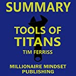 Summary: Tools of Titans by Tim Ferriss: The Tactics, Routines, and Habits of Billionaires, Icons, and World-Class Performers | Key Ideas in 1 Hour or Less | Millionaire Mindset Publishing