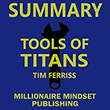 Summary: Tools of Titans by Tim Ferriss: The Tactics, Routines, and Habits of Billionaires, Icons, and World-Class Performers | Key Ideas in 1 Hour or Less Audiobook by Millionaire Mindset Publishing Narrated by Conner Goff