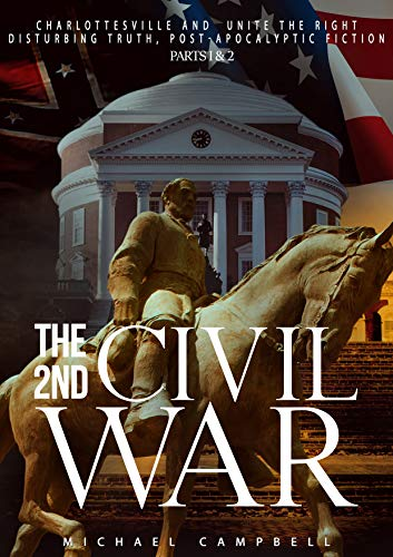 The 2nd Civil War Parts I & II: Charlottesville and Unite the Right, Disturbing Truth, Post-Apocalyptic Fiction by [Campbell, Michael]