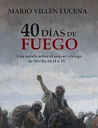 40 días de fuego: Una novela sobre el saqueo vikingo de Sevilla en el s. IX eBook: Lucena, Mario Villén: Amazon.es: Tienda Kindle