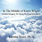 In the Middle of Know Where: Guided Imagery for Deep Healing Relaxation | Loretta Siani
