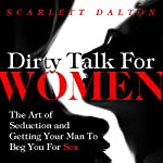 Dirty Talk for Women: The Art of Seduction and Getting Your Man to Beg You for Sex | Scarlett Dalton