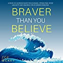 Braver Than You Believe: Guide to Understand Your Fears, Overcome Your Anxiety And Handle Your Shortcomings Audiobook by Zoe McKey Narrated by Eva R. Marienchild