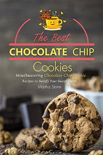 The Best Chocolate Chip Cookies: Mouthwatering Chocolate Chip Cookie Recipes to Satisfy Your Sweet Tooth -