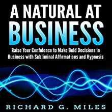 A Natural at Business: Raise Your Confidence to Make Bold Decisions in Business with Subliminal Affirmations and Hypnosis Speech by Richard G. Miles Narrated by Infinity Productions