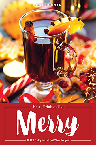 Heat, Drink and be Merry: 40 Hot Toddy and Mulled Wine Recipes - Warm Drinks for Cold Nights by Martha Stephenson