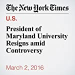 President of Maryland University Resigns amid Controversy | Yonette Joseph,Mike Mcphate