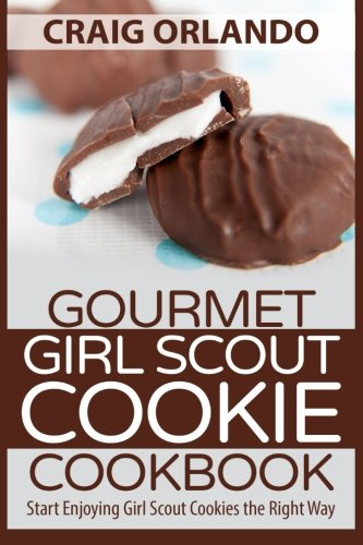 Gourmet Girl Scout Cookie Cookbook: Start Enjoying Girl Scout Cookies the Right Way (Girl Scout Cookie Recipes)