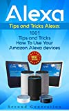 Alexa: 1001 Tips and Tricks How To Use Your Amazon Alexa devices (Amazon Echo, Second Generation Echo, Echo Show, Amazon Echo Look, Echo Plus, Echo Spot, ... app,alexa dot,alexa tips,internet)