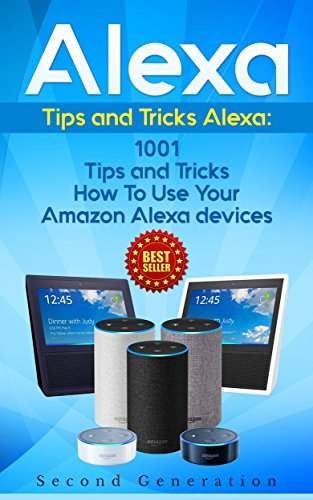 Alexa: 1001 Tips and Tricks How To Use Your Amazon Alexa devices (Amazon Echo, Second Generation Echo, Echo Show, Amazon Echo Look, Echo Plus, Echo Spot, ... app,alexa dot,alexa tips,internet) (Best Uses For Echo Dot)