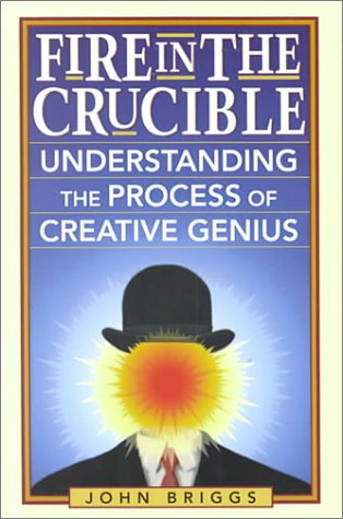 Fire in the Crucible: Understanding the Process of Creative Genius
