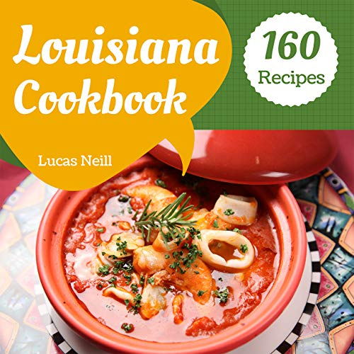 Louisiana Cookbook 160: Take A Tasty Tour Of Louisiana With 160 Best Louisiana Recipes! [Louisiana Seafood Cookbook, Louisiana Kitchen Cookbook, Louisiana Cooking Cookbook] [Book 1] by Lucas  Neill