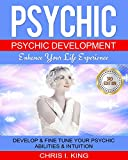 Psychic: Psychic Development – Enhance Your Life Experience: Develop & Fine Tune Your Psychic Abilities & Intuition. (Mind reading, Aura, Telepathy)