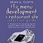 The Menu Development and Restaurant Site Selection Guide: A Blueprint to Developing the Perfect Menu and Finding the Right Site for Your Restaurant | Brian A. Cliette