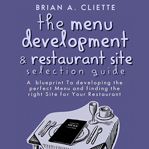 The Menu Development and Restaurant Site Selection Guide: A Blueprint to Developing the Perfect Menu and Finding the Right Site for Your Restaurant