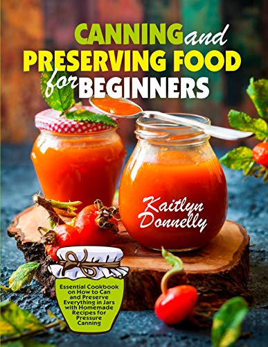 Canning and Preserving Food for Beginners: Essential Cookbook on How to Can and Preserve Everything in Jars with Homemade Recipes for Pressure Canning by [Donnelly, Kaitlyn]