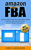 Amazon FBA: Step-By-Step Guide To Launching Your Private Label Products and Making Money On Amazon (Amazon FBA, FBA, Private Label)