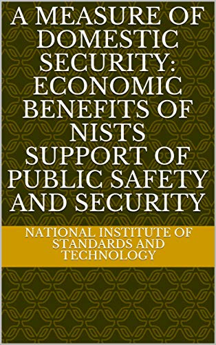 A Measure of Domestic Security: Economic Benefits of NISTs Support of Public Safety and Security