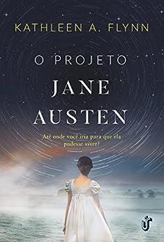 O Projeto Jane Austen: Até onde você iria para que ela pudesse viver? por [Flynn, Kathleen A.]