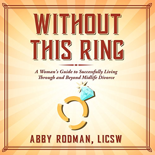 Without This Ring: A Woman's Guide to Successfully Living Through and Beyond Midlife Divorce