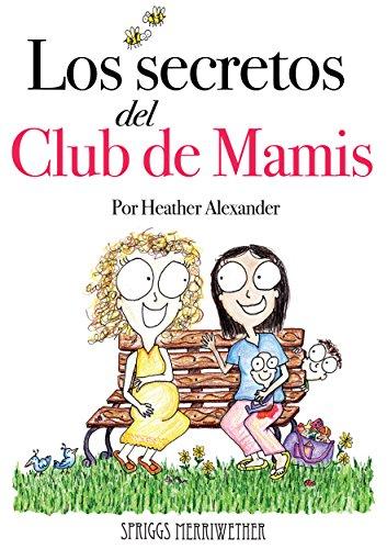 Los Secretos del Club de Mamis: Todo lo que me gustaría que alguien me hubiera dicho acerca del embarazo, el parto y tener un bebé (Spanish edition)