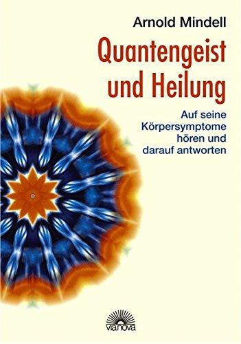 Quantengeist und Heilung. Auf seine Körpersymptome hören und darauf antworten Taschenbuch – 10. September 2006 Arnold Mindell Via Nova 3866160364 Ratgeber Gesundheit