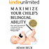 Maximize Your Child's Bilingual Ability: Ideas and inspiration for even greater success and joy raising bilingual kids