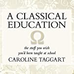 A Classical Education: The Stuff You Wish You'd been Taught at School | Caroline Taggart