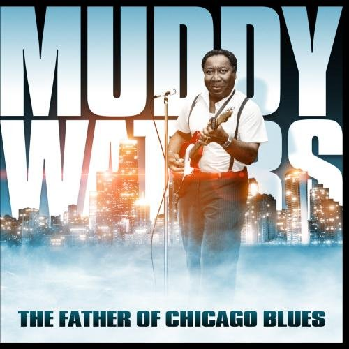 Muddy Waters - The Father Of The Chicago Blue - Zortam Music