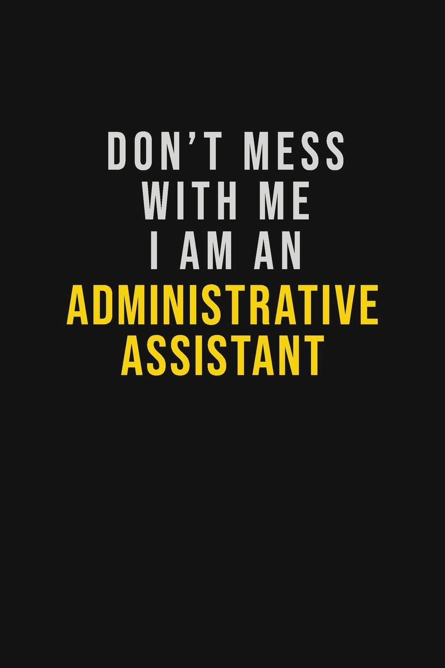 Don't Mess With Me I Am An Administrative Assistant