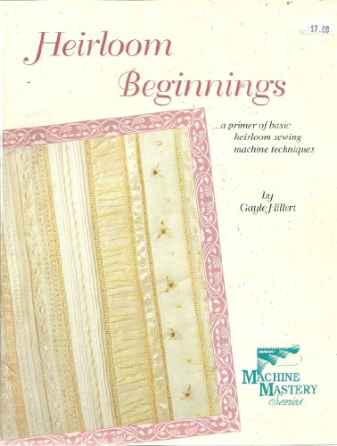 Heirloom Beginnings...a Primer of Basic Heirloom Sewing Machine Techniques (Machine Mastery Series)