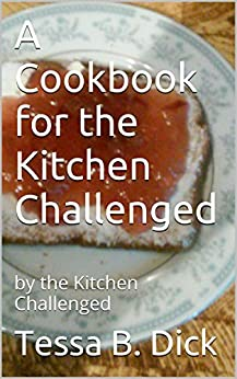 A Cookbook for the Kitchen Challenged: by the Kitchen Challenged by [Dick, Tessa B.]