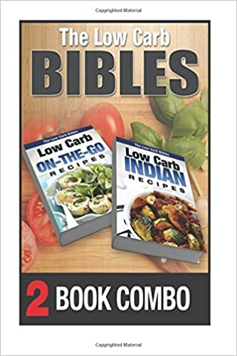 Low Carb Indian Recipes And Low Carb On-The-Go Recipes: 2 Book Combo (The Low Carb Bibles)