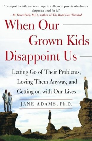 When Our Grown Kids Disappoint Us: Letting Go of Their Problems, Loving Them Anyway, and Getting on with Our Lives (Parenting Adult Kids)