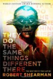 They Do the Same Things Different There: The Best Weird Fantasy of Robert Shearman