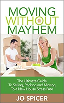 Moving Without Mayhem: The Ultimate Guide To Selling, Packing and Moving To a New House Stress Free (Moving House Book 1) by [Spicer, Jo]
