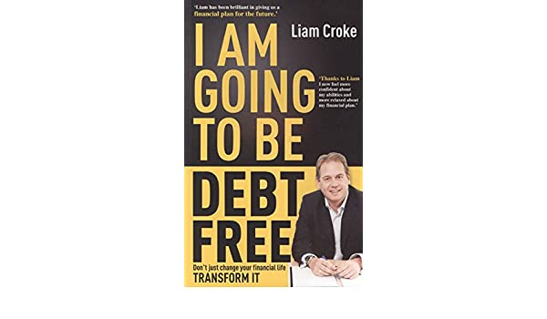 I Am Going To Be Debt Free: Dont just change your financial life -- transform it