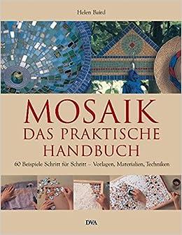 Mosaik U2013 Das Praktische Handbuch: 60 Beispiele Schritt Für Schritt U2013  Vorlagen, Materialien, Techniken: Amazon.de: Helen Baird, Wiebke Krabbe:  Bücher