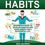 Habits: Beginner's Guide to Develop Positive and Good Habits for a Successful Life | Kazi Jackson