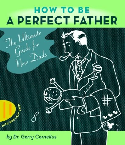 How to Be a Perfect Father: The Ultimate Guide for New Dads pdf