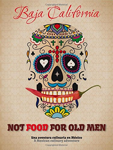Not Food for Old Men: Baja California: A Mexican Culinary Adventure by Anabelle Rosell Aguilar, Reyna Jaime