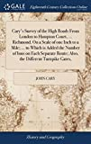 Cary s Survey of the High Roads from London to Hampton Court, ... Richmond. on a Scale of One Inch to a Mile; ... to Which Is Added the Number of Inns ... Route; Also, the Different Turnpike Gates,