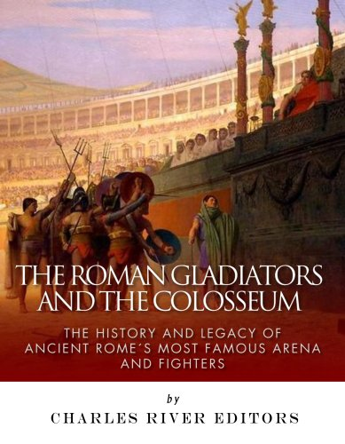 The Roman Gladiators and the Colosseum: The History and Legacy of Ancient Rome's Most Famous Arena and -