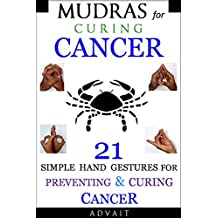 Mudras for Curing Cancer: 21 Simple Hand Gestures for Preventing & Curing Cancer: [A Holistic Approach for Curing Cancer] (Mudra Healing Book 11)