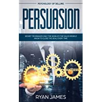 Persuasion: Psychology of Selling - Secret Techniques Only The World's Top Sales People Know To Close The Deal Every Time (Influence, Leadership, Persuasion)