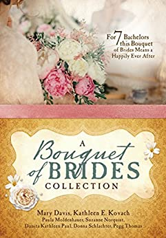 A Bouquet of Brides Romance Collection: For Seven Bachelors, This Bouquet of Brides Means a Happily Ever After by [Davis, Mary, Kovach, Kathleen E., Moldenhauer, Paula, Norquist, Suzanne, Paul, Donita Kathleen, Schlachter, Donna, Thomas, Pegg]