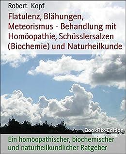 Flatulenz, Blähungen, Meteorismus - Behandlung mit Homöopathie, Schüsslersalzen (Biochemie) und Naturheilkunde: Ein homöopathischer, biochemischer und naturheilkundlicher Ratgeber (German Edition) by [Kopf, Robert]