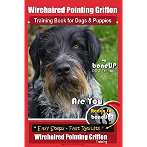 Wirehaired Pointing Griffon Training Book for Dogs and Puppies by Bone Up DOG Training: Are You Ready to Bone Up? Easy Steps * Fast Results Wirehaired Pointing Griffon Training (Volume 3) 1