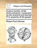 A Pious Monitor, of the Divine Presence Composed by the Reverend and Learned P G Preacher of the Gospel, Robert Paul Gilmore, 1170899161