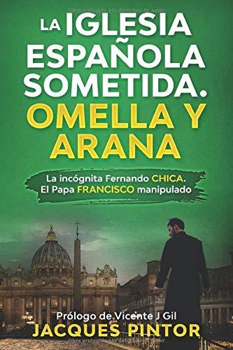 La Iglesia Española Sometida. Omella y Arana: La incógnita Fernando Chica. El Papa Francisco manipulado Periodismo de Investigación: Amazon.es: Pintor, Jacques: Libros